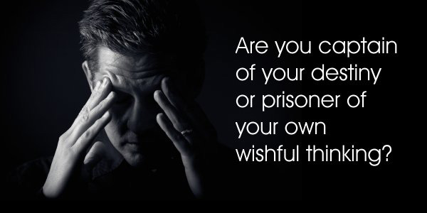 Are you the captain of your destiny or a prisoner of your own wishful thinking?